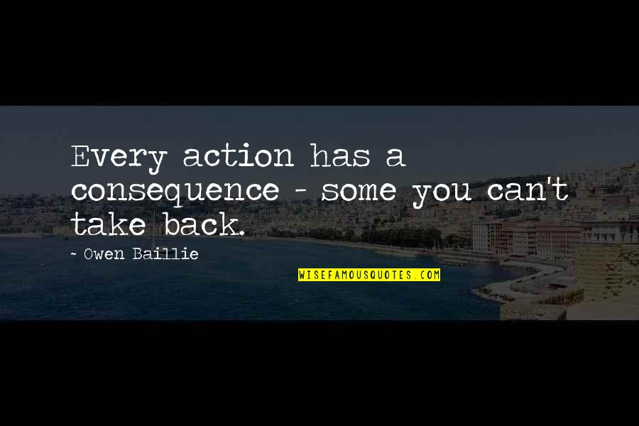 You Can't Take It Back Quotes By Owen Baillie: Every action has a consequence - some you
