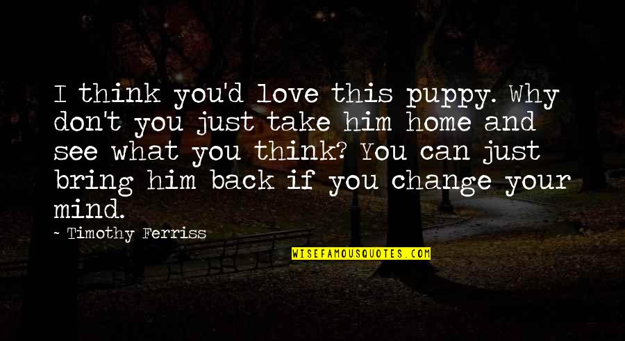 You Can't Take It Back Quotes By Timothy Ferriss: I think you'd love this puppy. Why don't