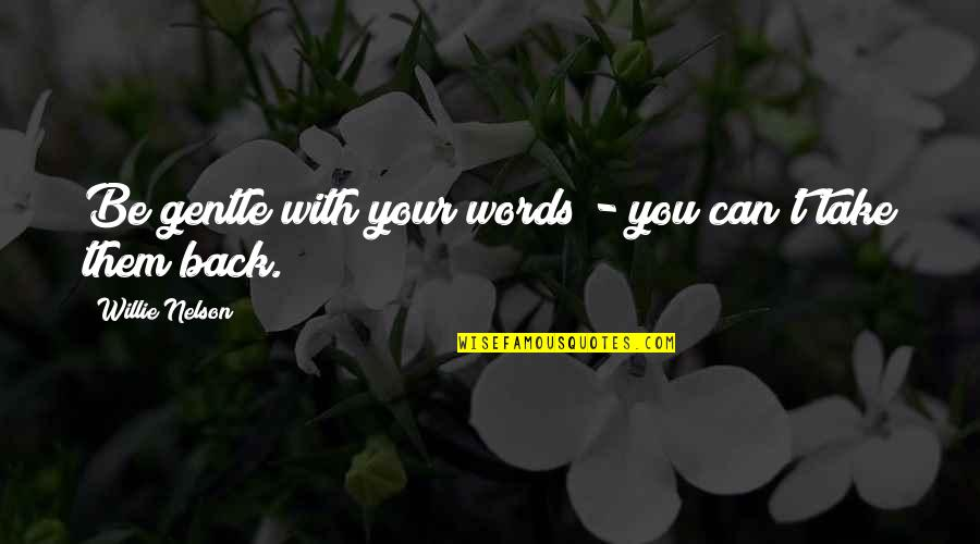 You Can't Take It Back Quotes By Willie Nelson: Be gentle with your words - you can't