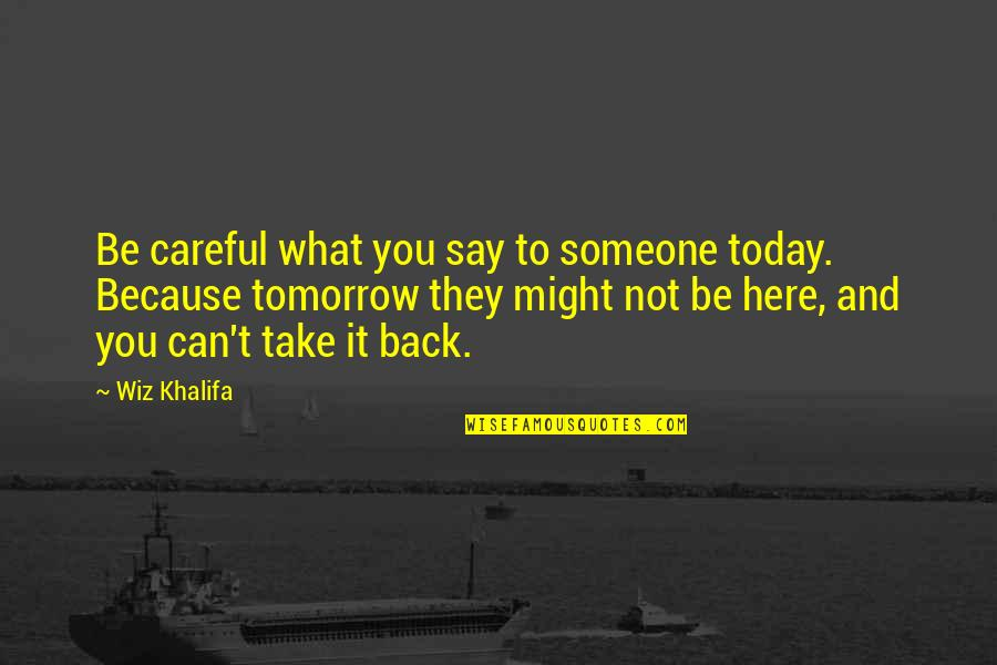 You Can't Take It Back Quotes By Wiz Khalifa: Be careful what you say to someone today.
