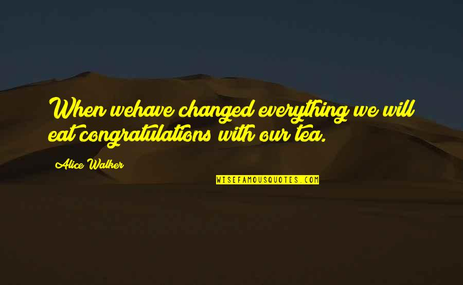 You Changed Everything Quotes By Alice Walker: When wehave changed everything we will eat congratulations