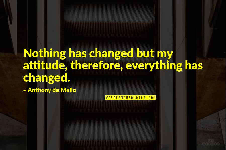 You Changed Everything Quotes By Anthony De Mello: Nothing has changed but my attitude, therefore, everything