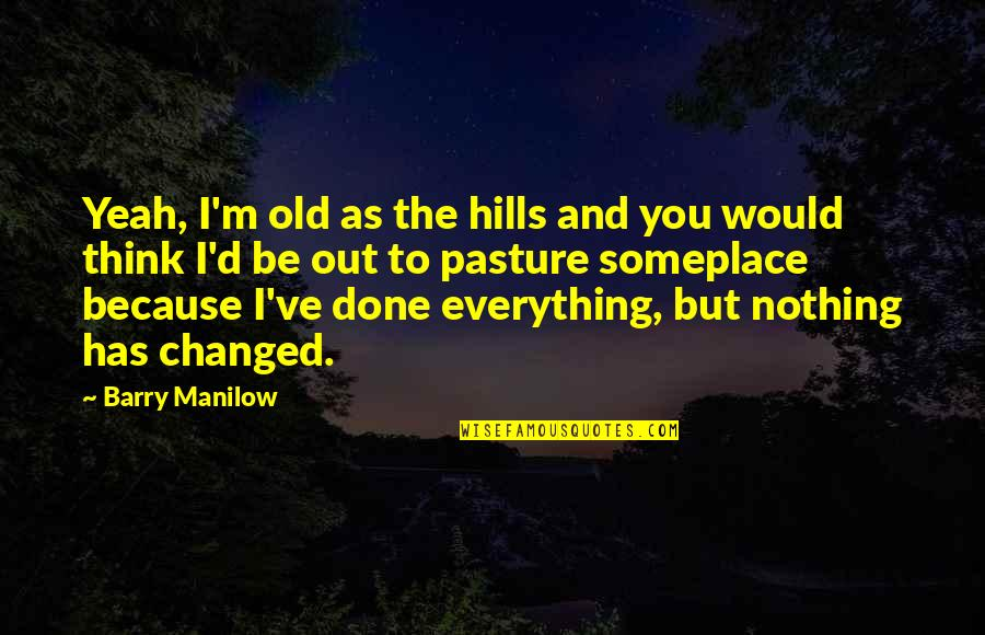 You Changed Everything Quotes By Barry Manilow: Yeah, I'm old as the hills and you