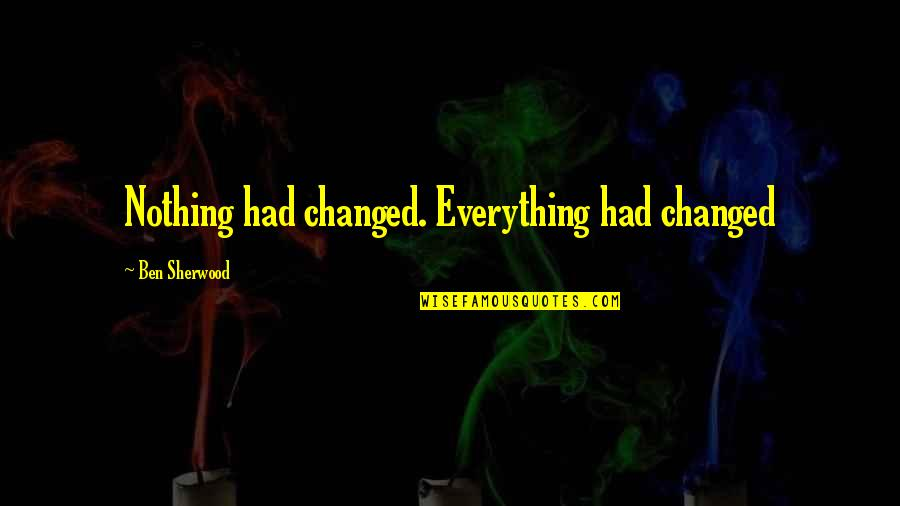 You Changed Everything Quotes By Ben Sherwood: Nothing had changed. Everything had changed