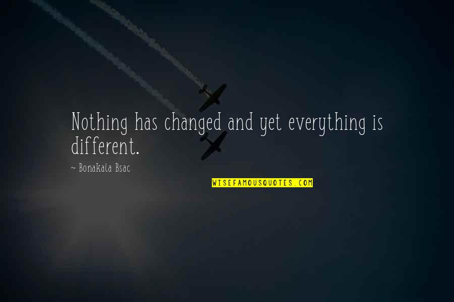 You Changed Everything Quotes By Bonakala Bsac: Nothing has changed and yet everything is different.