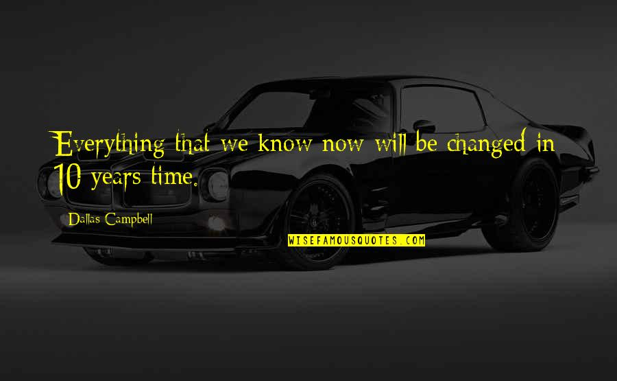 You Changed Everything Quotes By Dallas Campbell: Everything that we know now will be changed