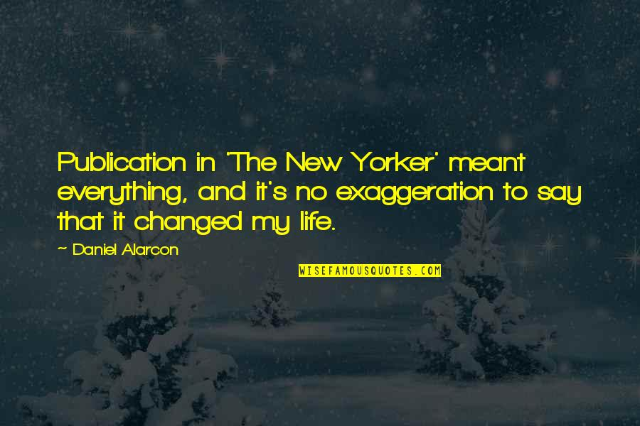 You Changed Everything Quotes By Daniel Alarcon: Publication in 'The New Yorker' meant everything, and