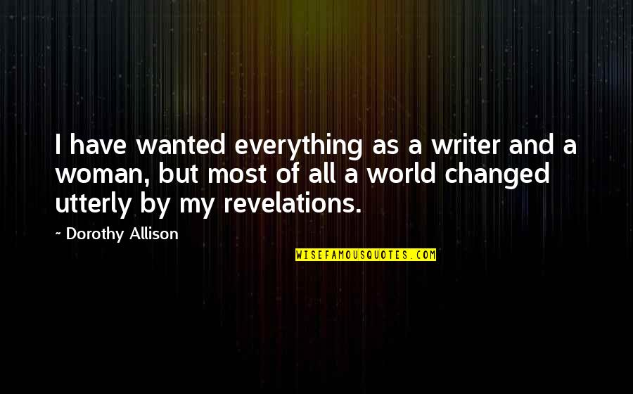 You Changed Everything Quotes By Dorothy Allison: I have wanted everything as a writer and