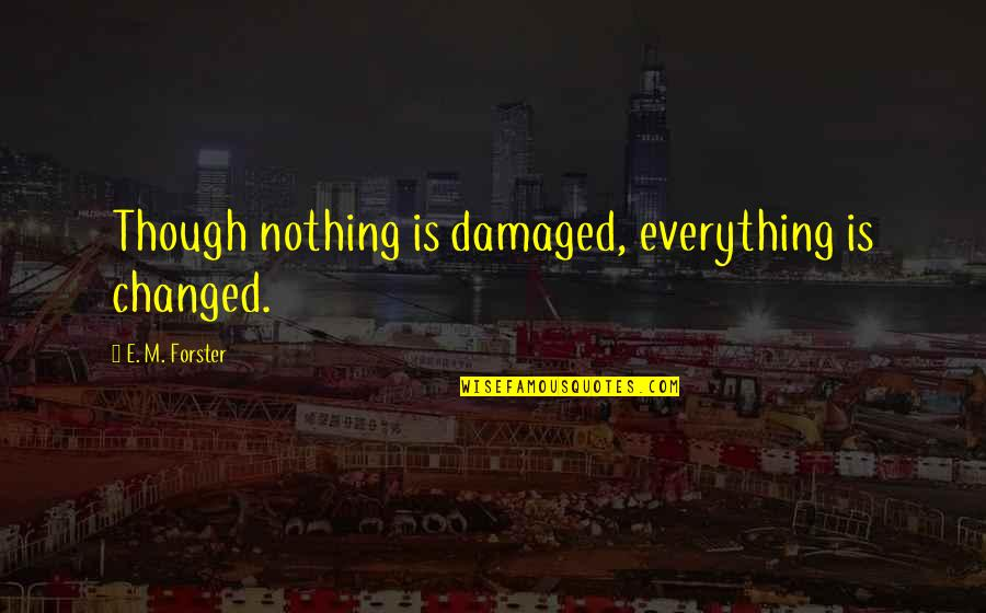 You Changed Everything Quotes By E. M. Forster: Though nothing is damaged, everything is changed.
