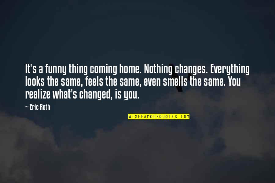 You Changed Everything Quotes By Eric Roth: It's a funny thing coming home. Nothing changes.