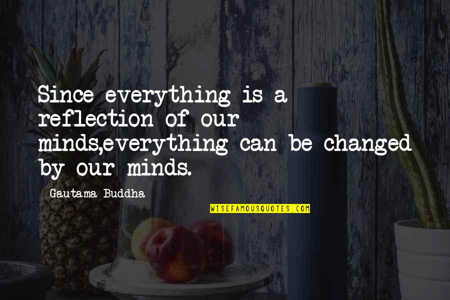 You Changed Everything Quotes By Gautama Buddha: Since everything is a reflection of our minds,everything