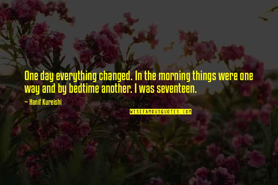 You Changed Everything Quotes By Hanif Kureishi: One day everything changed. In the morning things