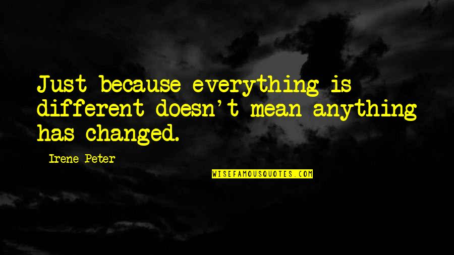 You Changed Everything Quotes By Irene Peter: Just because everything is different doesn't mean anything