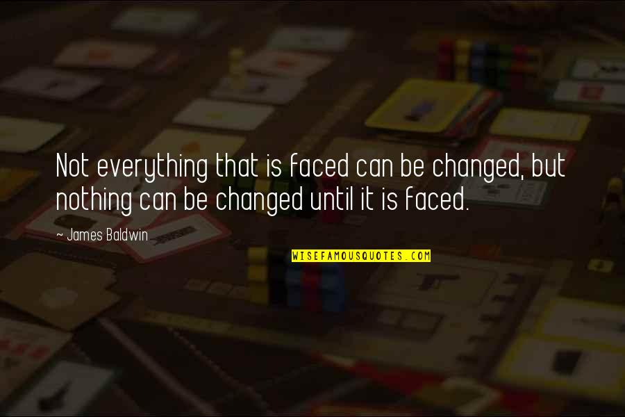 You Changed Everything Quotes By James Baldwin: Not everything that is faced can be changed,