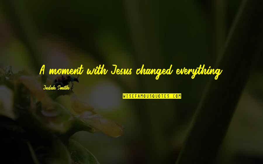 You Changed Everything Quotes By Judah Smith: A moment with Jesus changed everything.