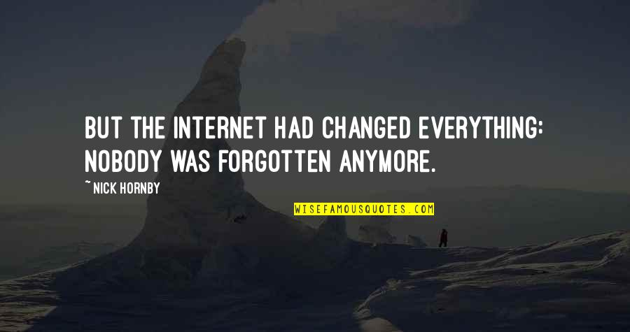 You Changed Everything Quotes By Nick Hornby: But the internet had changed everything: nobody was