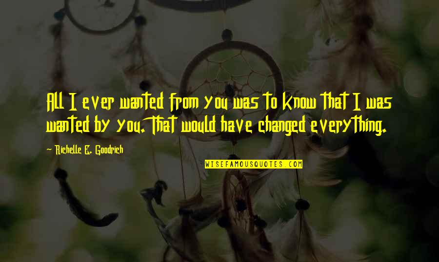 You Changed Everything Quotes By Richelle E. Goodrich: All I ever wanted from you was to