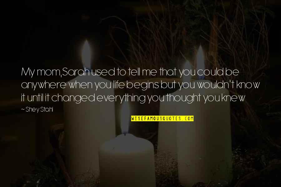 You Changed Everything Quotes By Shey Stahl: My mom,Sarah used to tell me that you