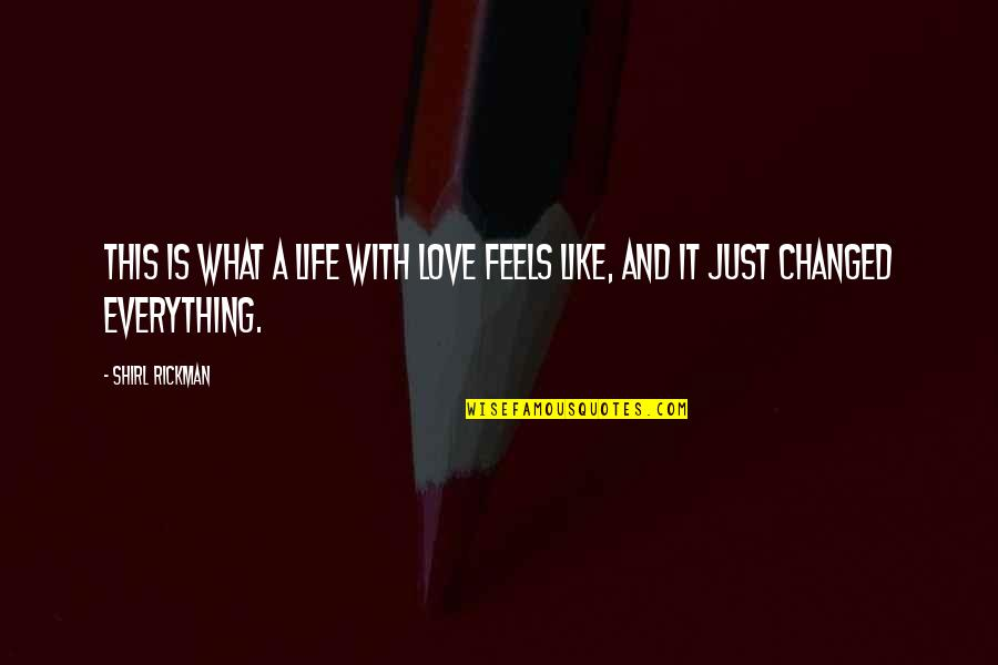 You Changed Everything Quotes By Shirl Rickman: This is what a life with love feels