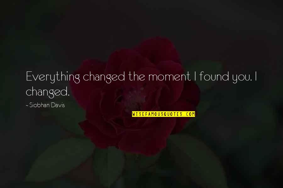You Changed Everything Quotes By Siobhan Davis: Everything changed the moment I found you. I