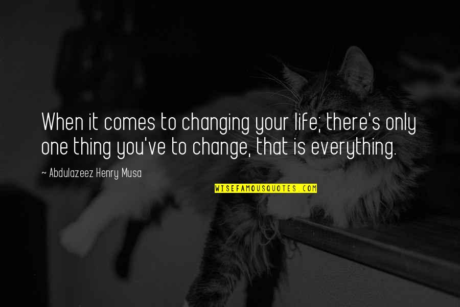 You Changing Your Life Quotes By Abdulazeez Henry Musa: When it comes to changing your life; there's