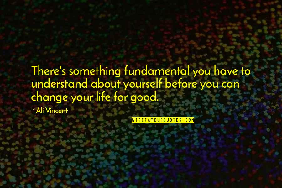 You Changing Your Life Quotes By Ali Vincent: There's something fundamental you have to understand about