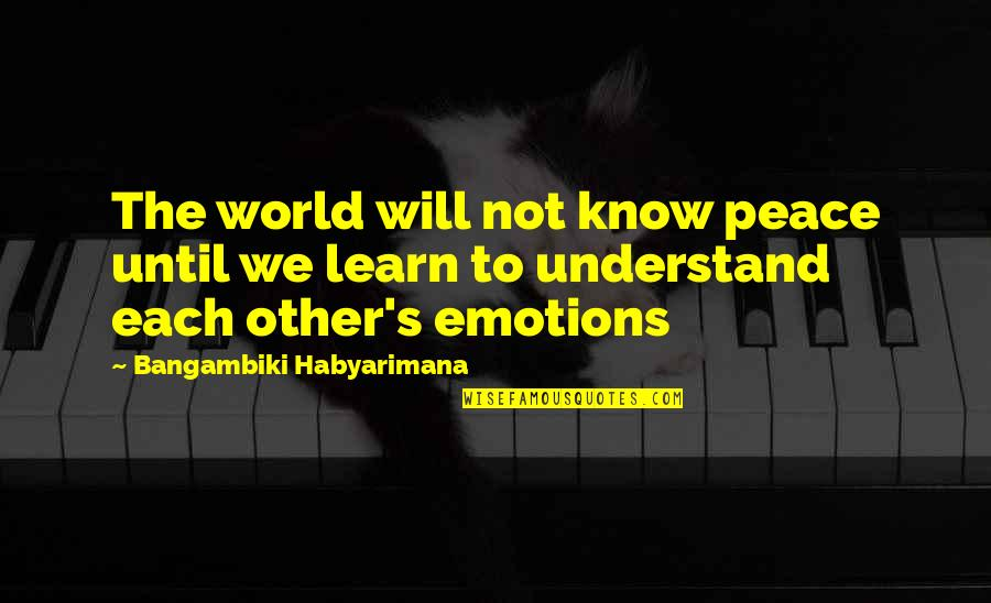 You Changing Your Life Quotes By Bangambiki Habyarimana: The world will not know peace until we
