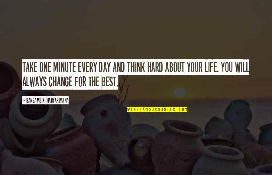 You Changing Your Life Quotes By Bangambiki Habyarimana: Take one minute every day and think hard