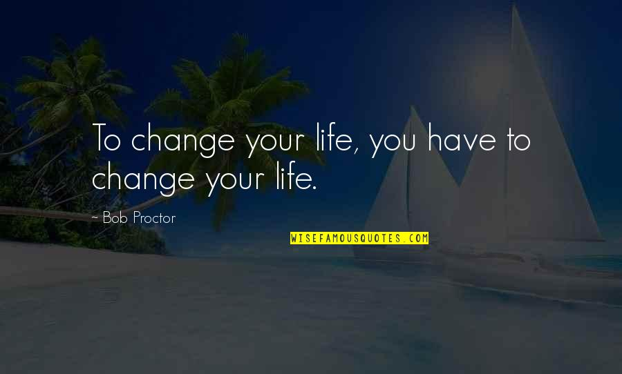 You Changing Your Life Quotes By Bob Proctor: To change your life, you have to change