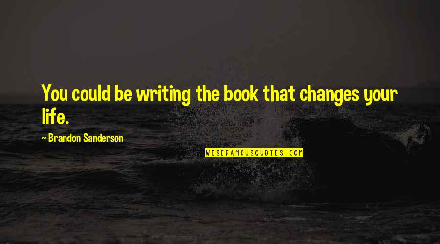 You Changing Your Life Quotes By Brandon Sanderson: You could be writing the book that changes