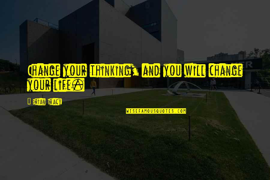 You Changing Your Life Quotes By Brian Tracy: Change your thinking, and you will change your