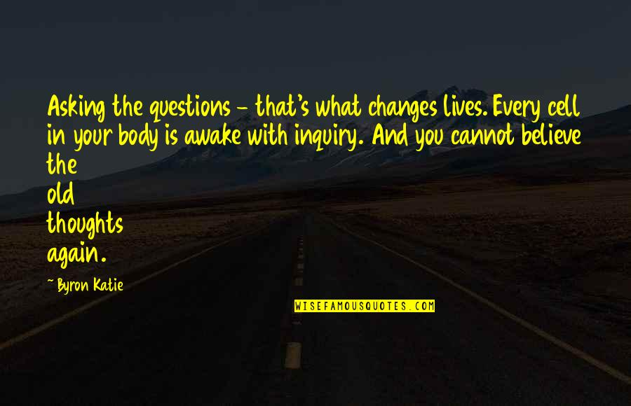 You Changing Your Life Quotes By Byron Katie: Asking the questions - that's what changes lives.