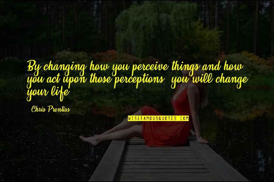 You Changing Your Life Quotes By Chris Prentiss: By changing how you perceive things and how