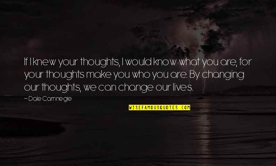 You Changing Your Life Quotes By Dale Carnnegie: If I knew your thoughts, I would know