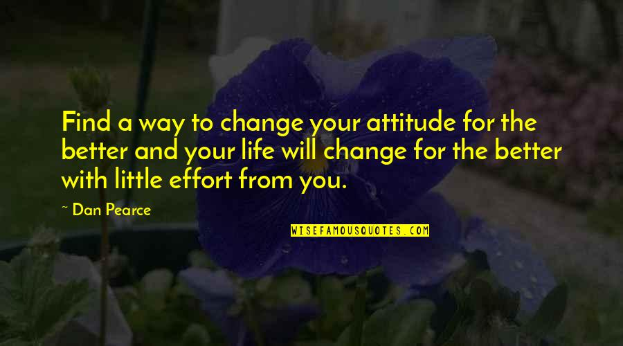 You Changing Your Life Quotes By Dan Pearce: Find a way to change your attitude for