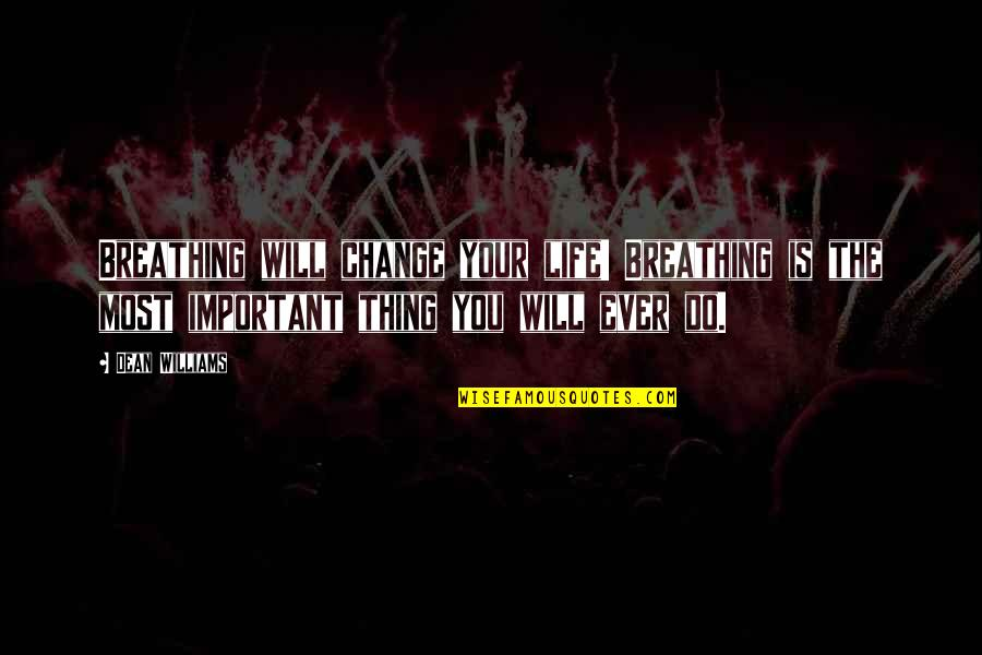 You Changing Your Life Quotes By Dean Williams: Breathing will change your life! Breathing is the