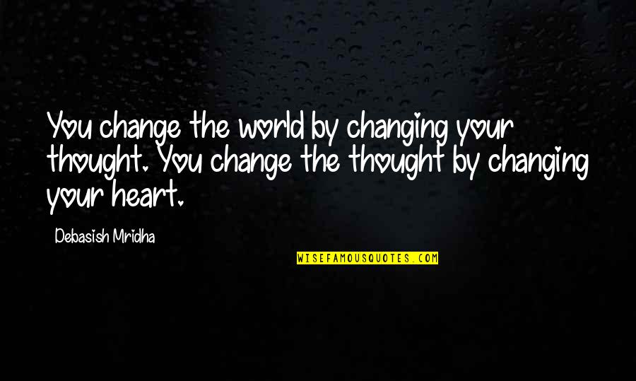 You Changing Your Life Quotes By Debasish Mridha: You change the world by changing your thought.