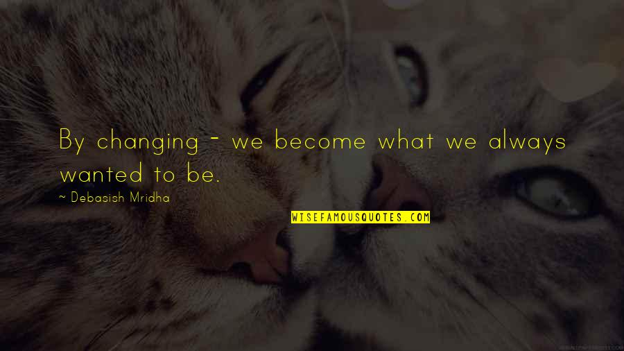 You Changing Your Life Quotes By Debasish Mridha: By changing - we become what we always
