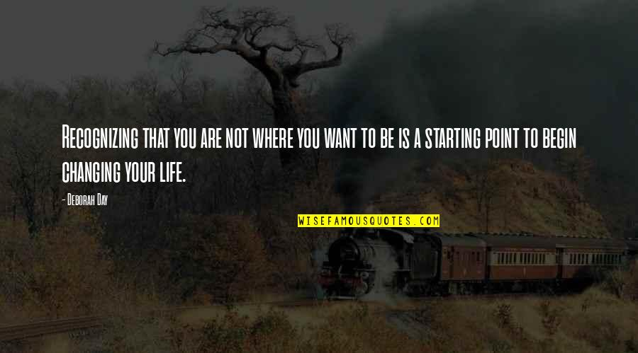 You Changing Your Life Quotes By Deborah Day: Recognizing that you are not where you want