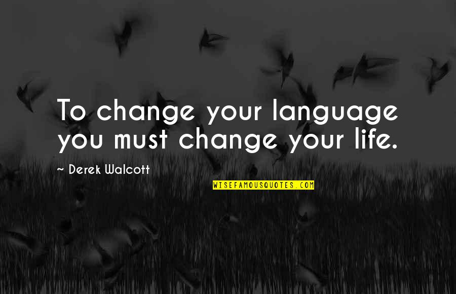 You Changing Your Life Quotes By Derek Walcott: To change your language you must change your