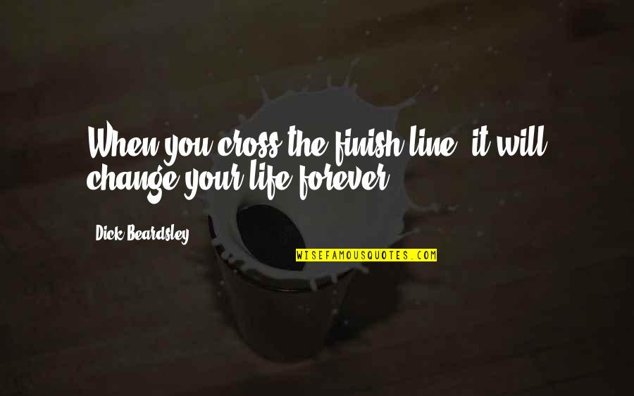 You Changing Your Life Quotes By Dick Beardsley: When you cross the finish line, it will