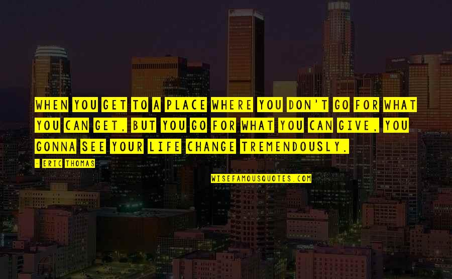 You Changing Your Life Quotes By Eric Thomas: When you get to a place where you