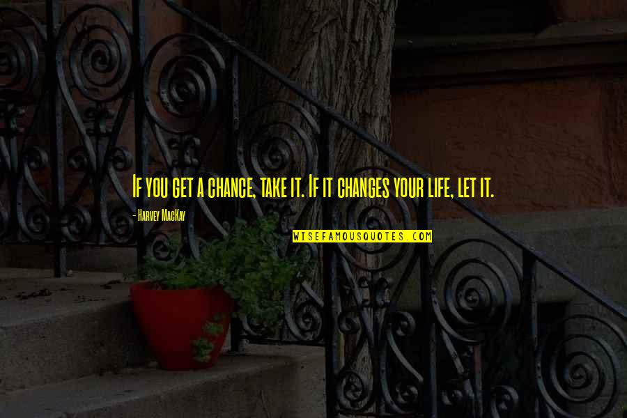 You Changing Your Life Quotes By Harvey MacKay: If you get a chance, take it. If