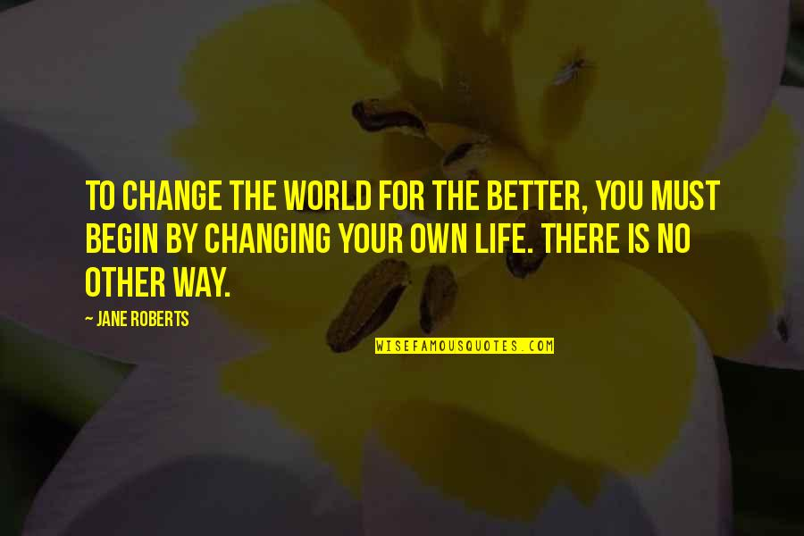 You Changing Your Life Quotes By Jane Roberts: To change the world for the better, you