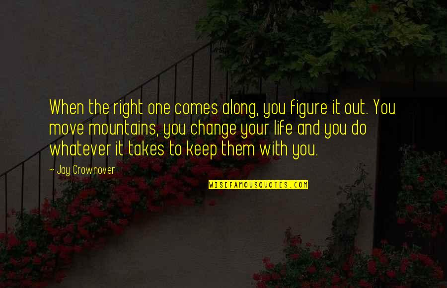 You Changing Your Life Quotes By Jay Crownover: When the right one comes along, you figure