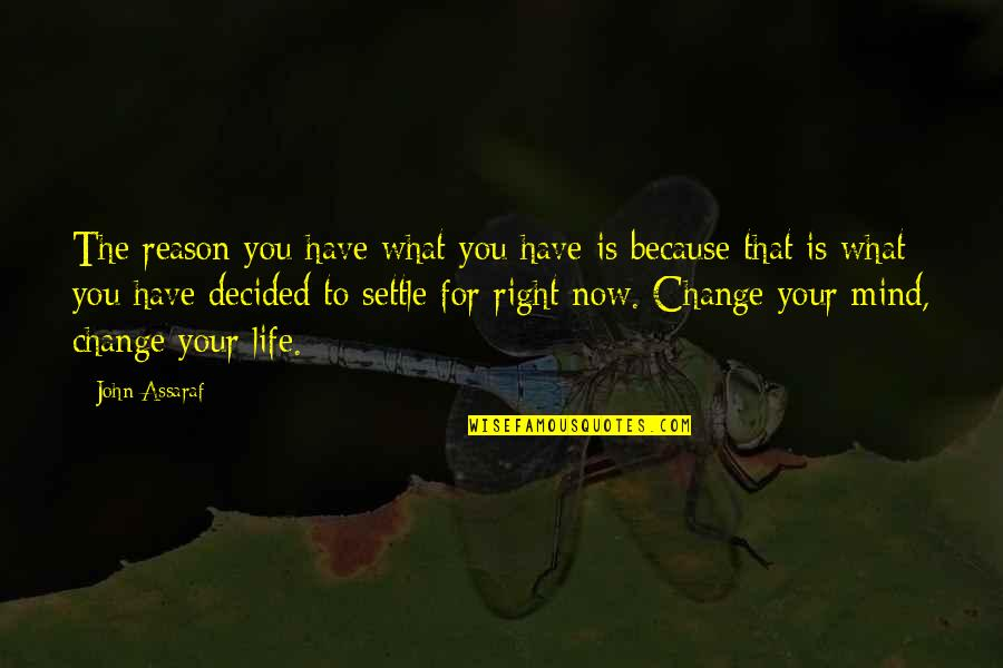 You Changing Your Life Quotes By John Assaraf: The reason you have what you have is