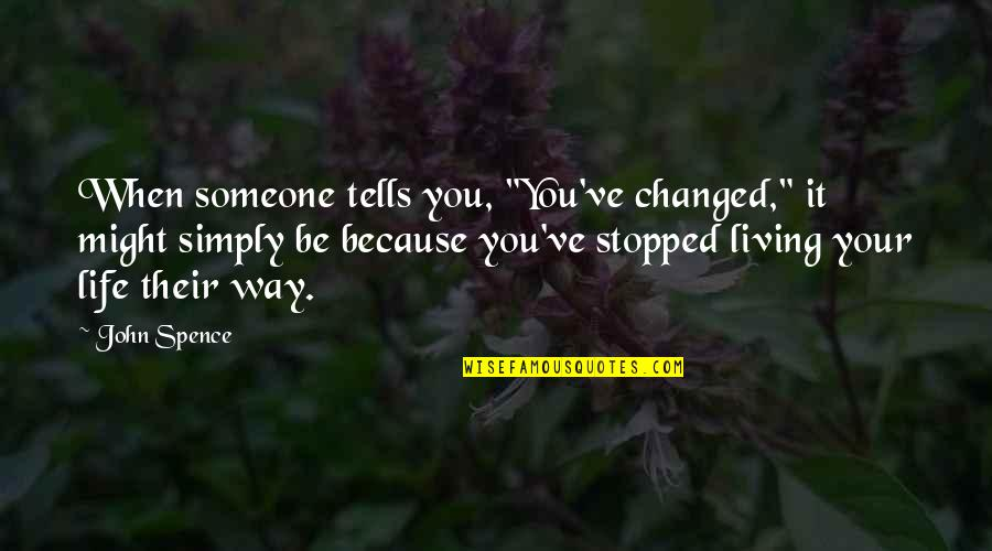 """You Changing Your Life Quotes By John Spence: When someone tells you, """"You've changed,"""" it might"""