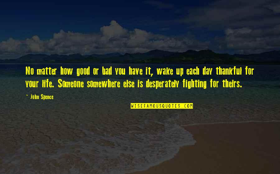 You Changing Your Life Quotes By John Spence: No matter how good or bad you have