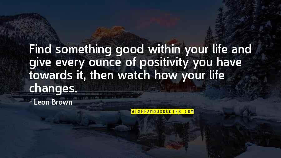 You Changing Your Life Quotes By Leon Brown: Find something good within your life and give
