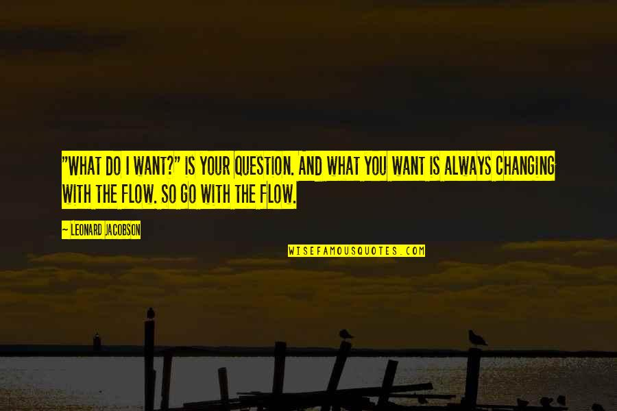 """You Changing Your Life Quotes By Leonard Jacobson: """"What do I want?"""" is your question. And"""